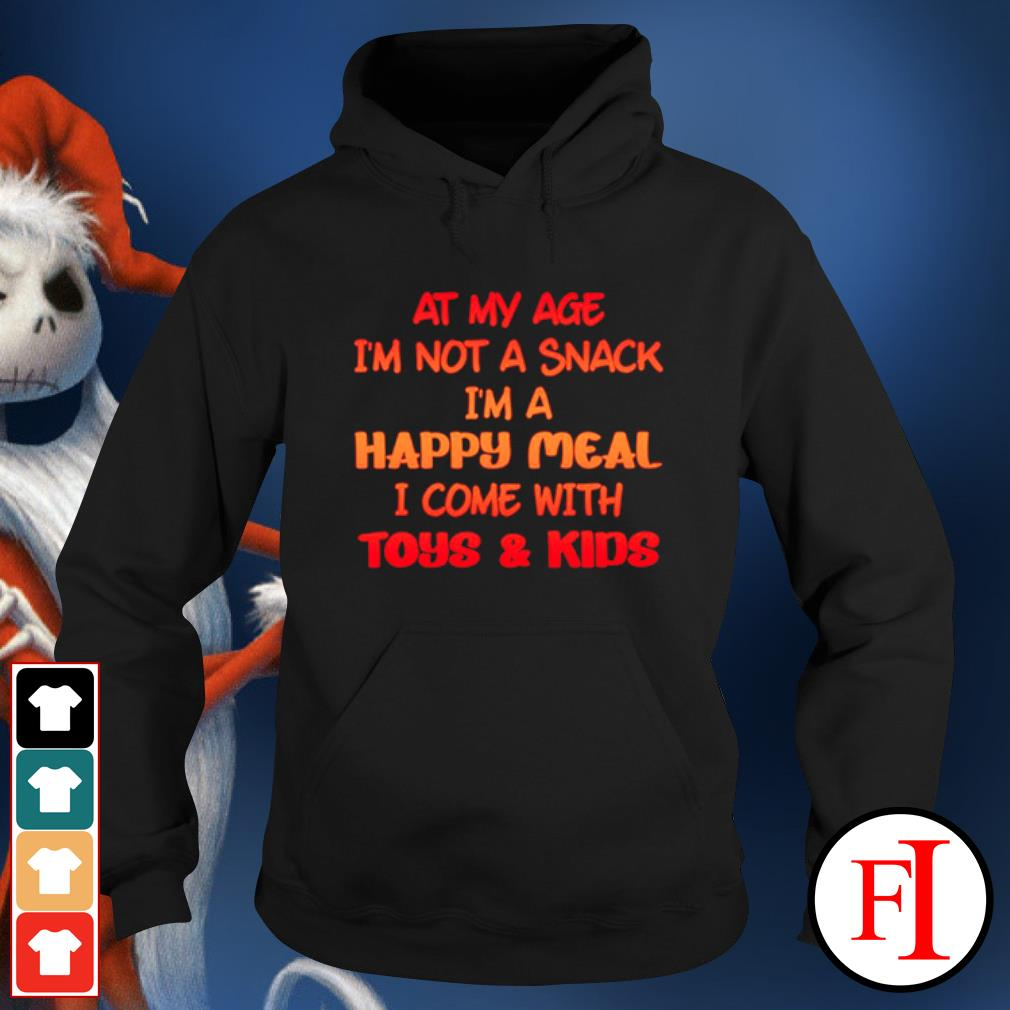 At my age I'm not a snack I'm a happy meal I come with toys and kids hoodie