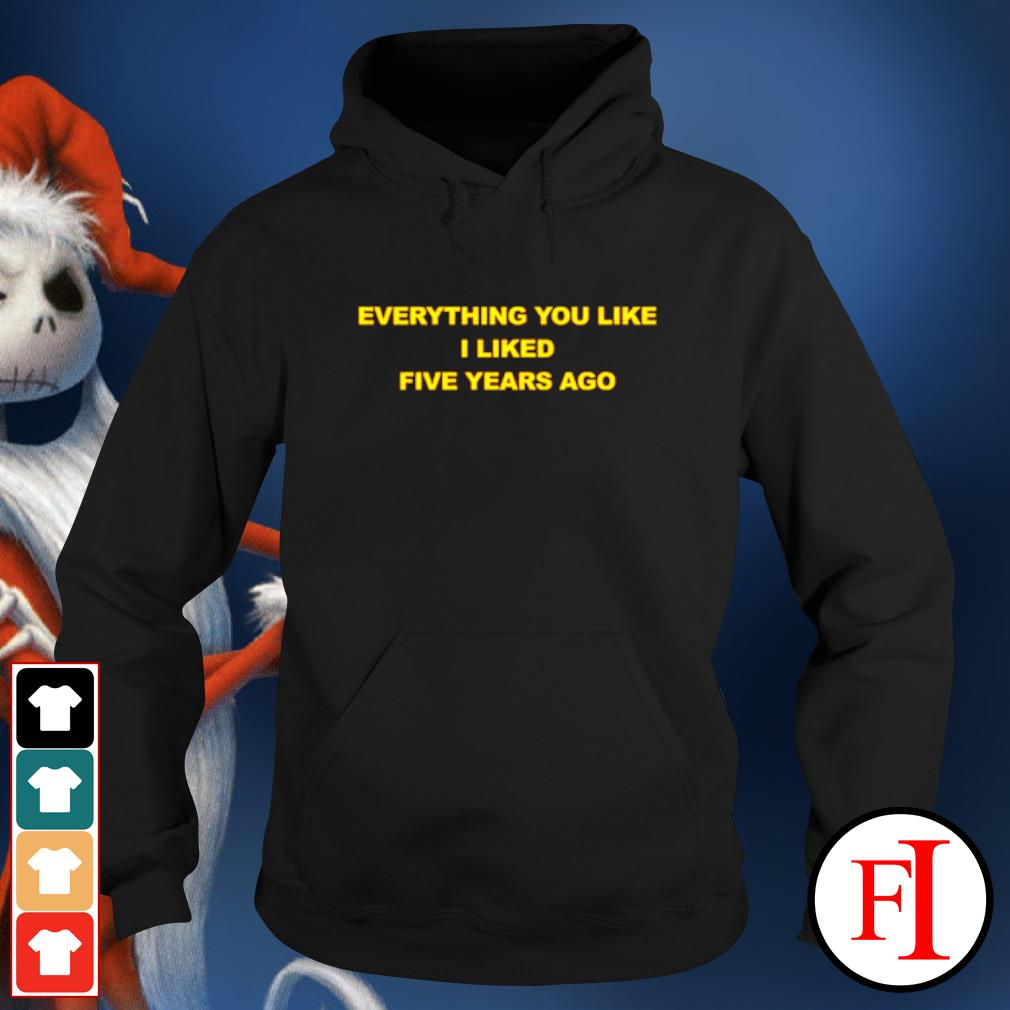 Everything you like I liked five years ago hoodie