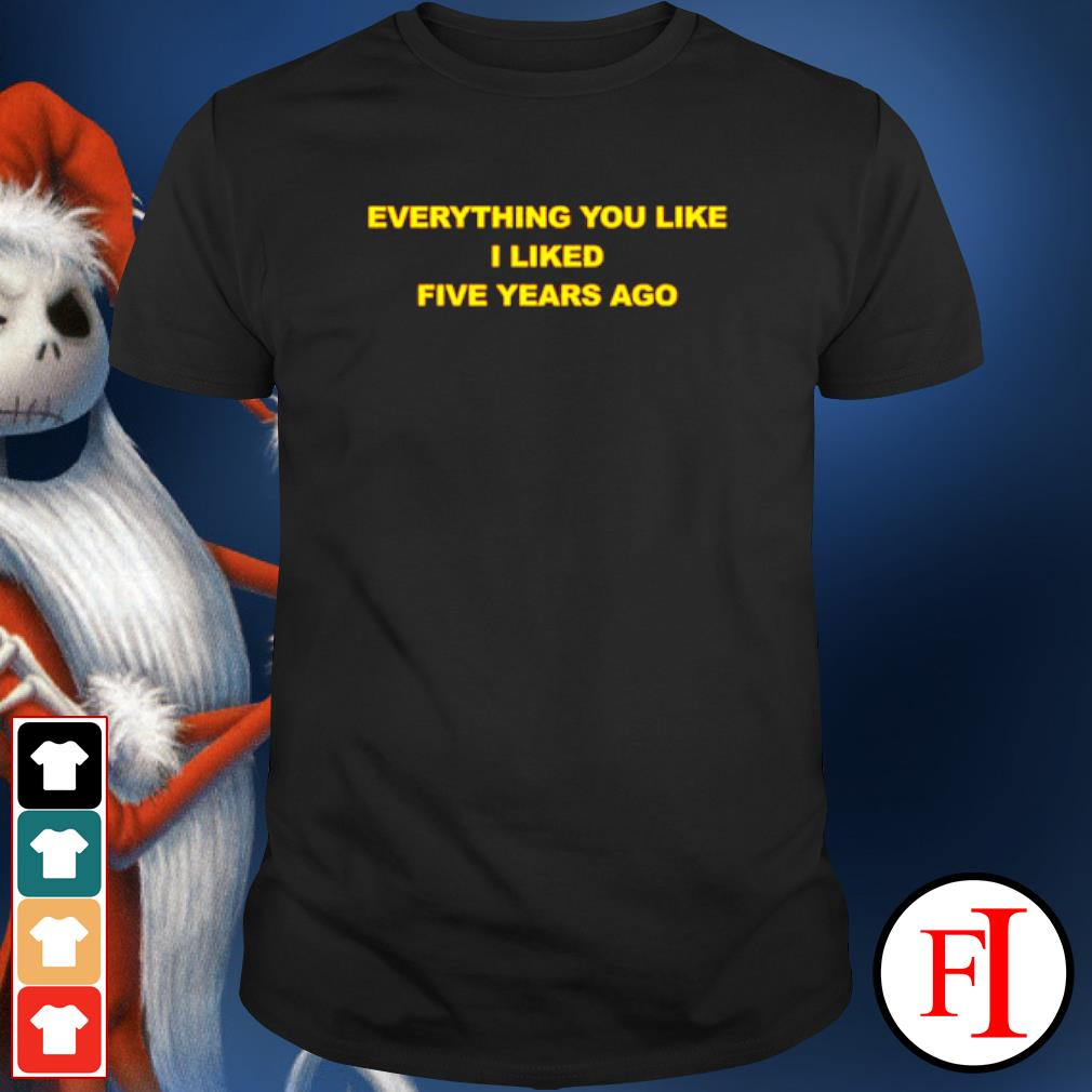 Everything you like I liked five years ago shirt