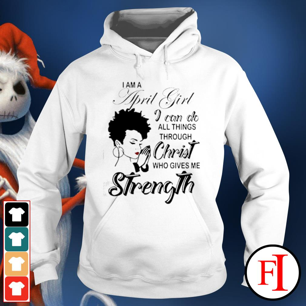 I am a April girl I can do all things through Christ who gives me strength hoodie