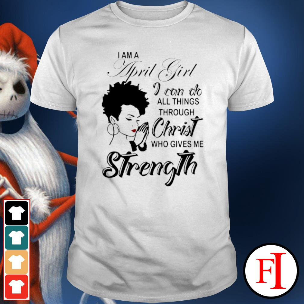 I am a April girl I can do all things through Christ who gives me strength shirt