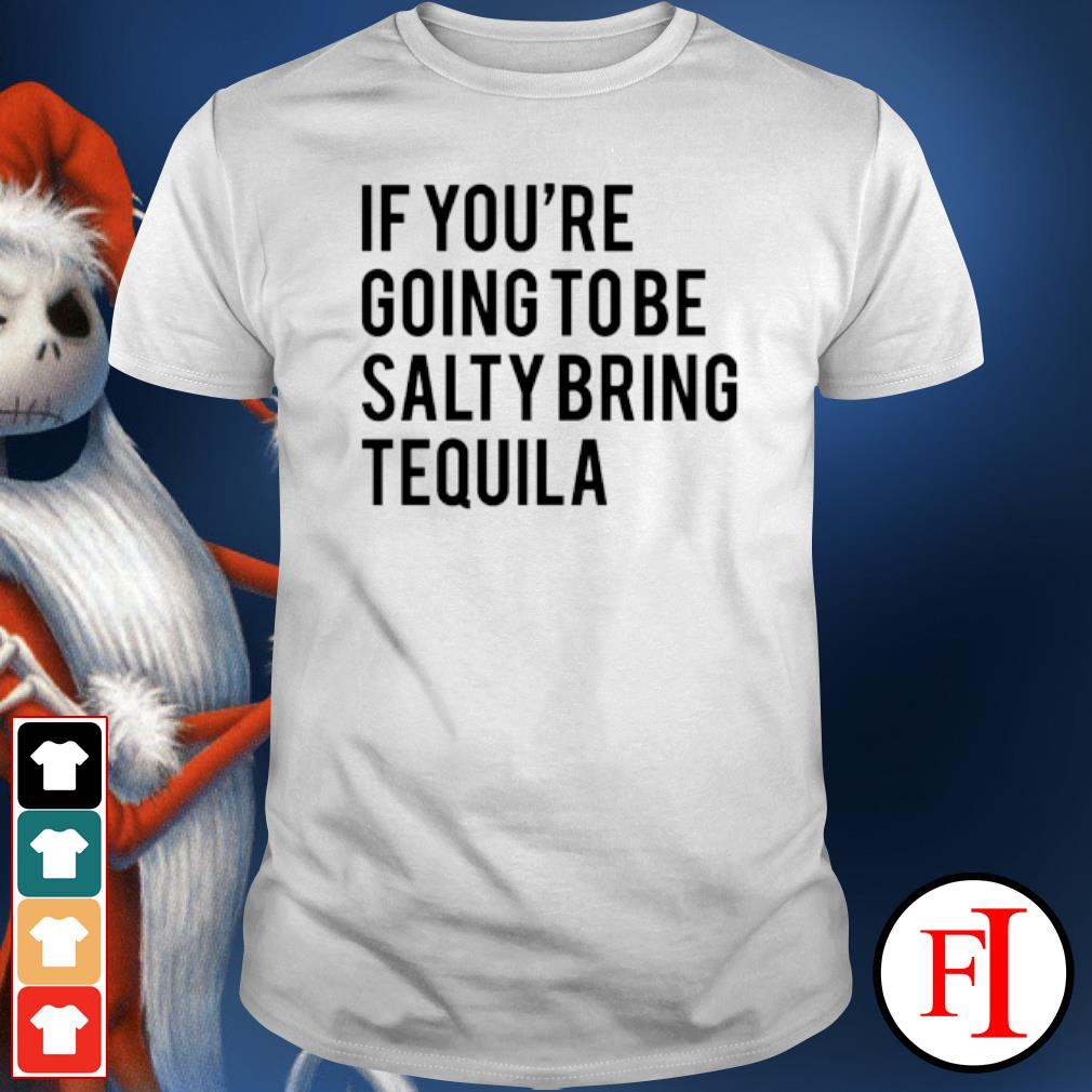 If you're going to be salty bring tequila shirt