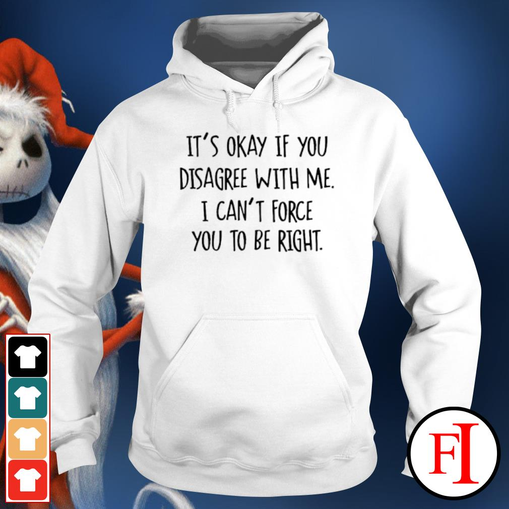 It's okay if you disagree with me I can't force you to be right hoodie