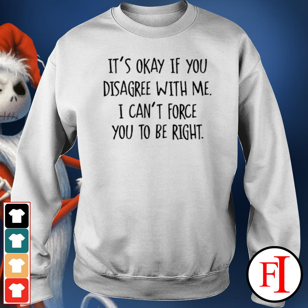 It's okay if you disagree with me I can't force you to be right sweater