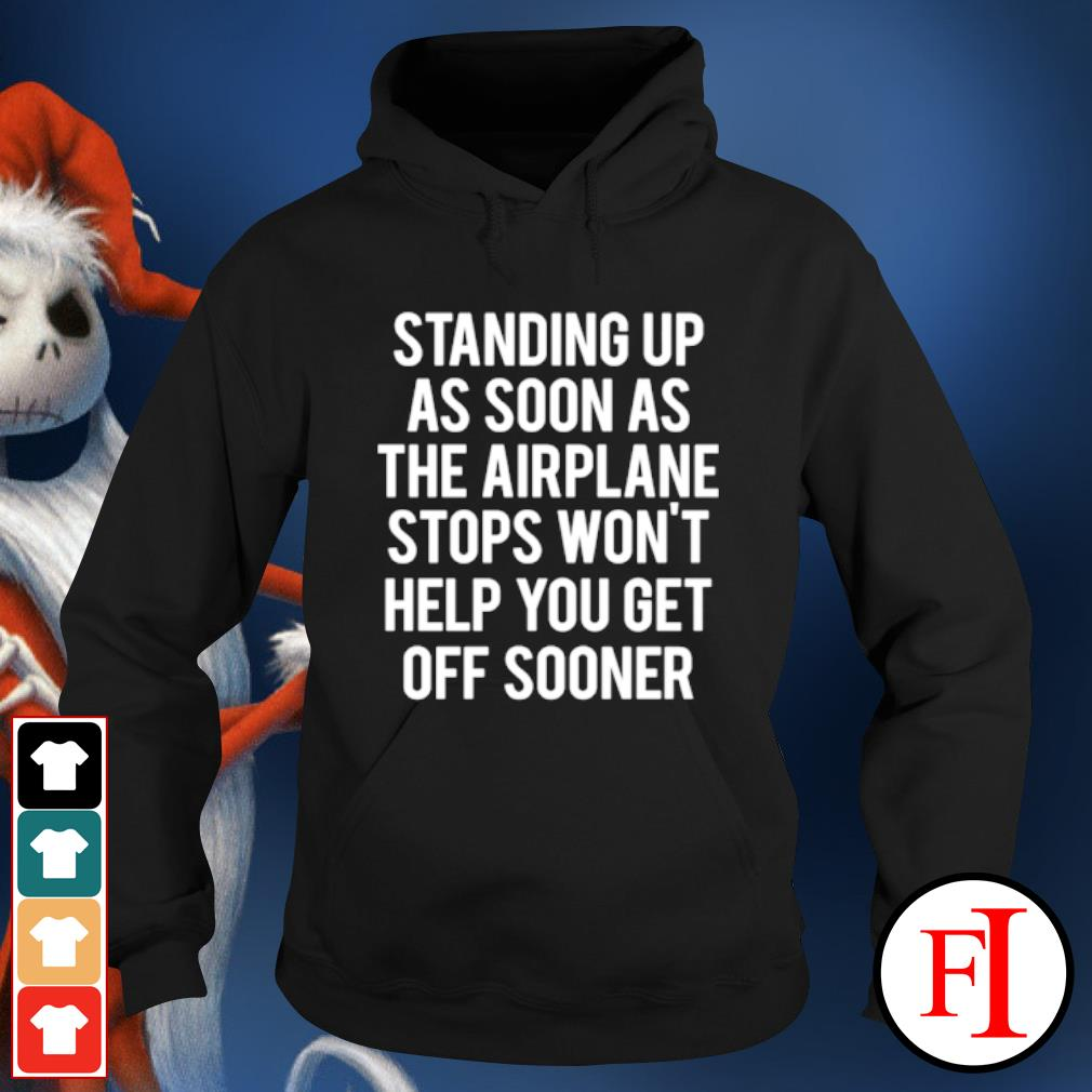 Standing up as soon the airplane stops won't help you get off sooner hoodie