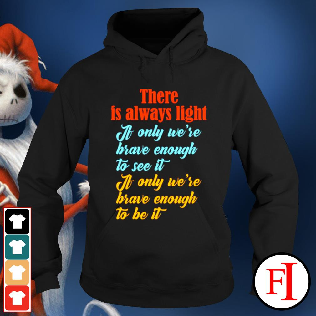 There is always light if only we're brave enough to see it hoodie