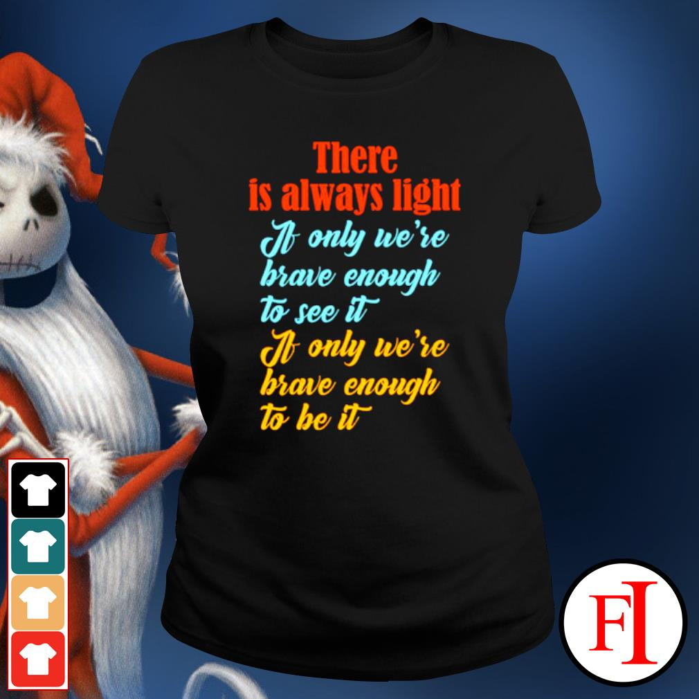 There is always light if only we're brave enough to see it ladies-tee