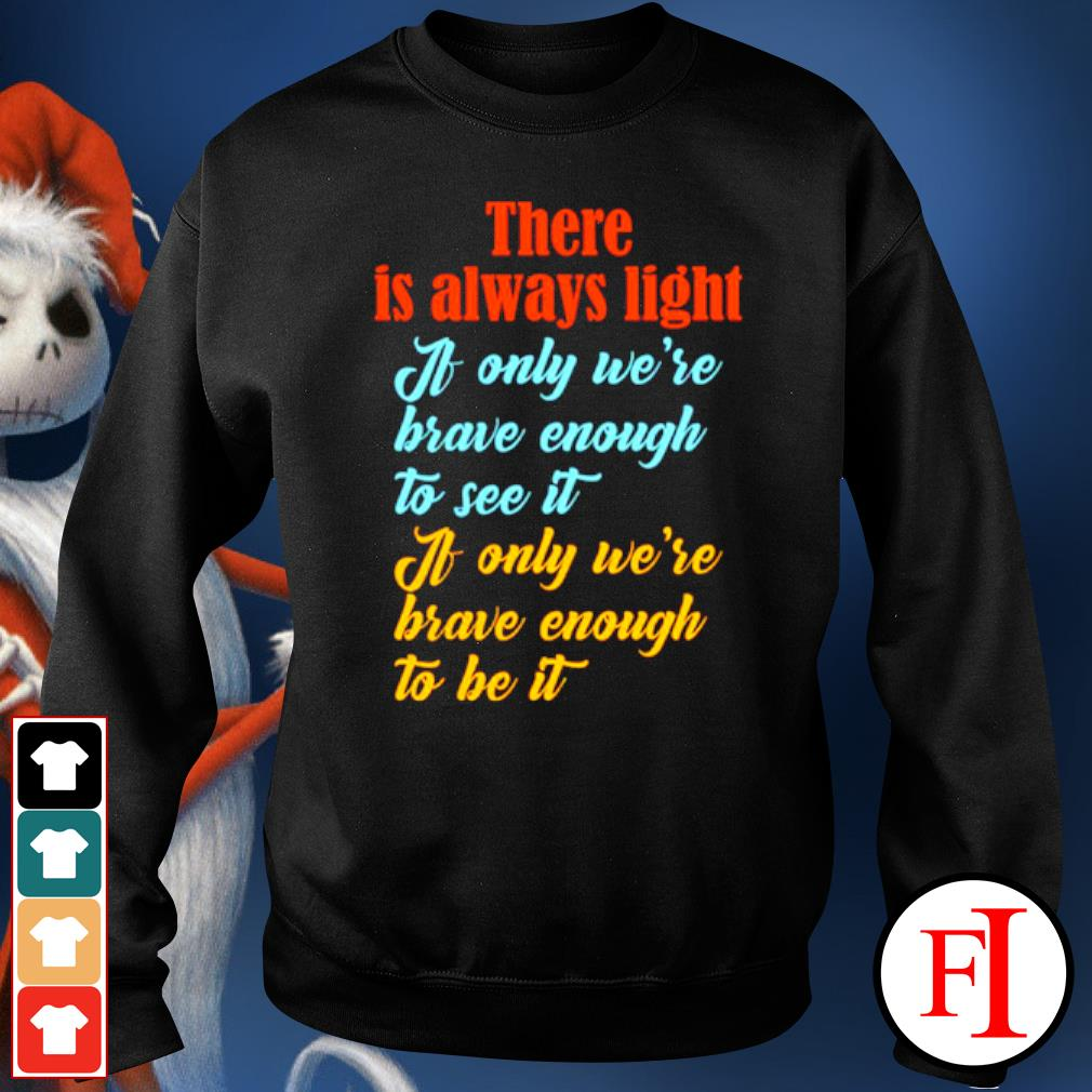 There is always light if only we're brave enough to see it sweater