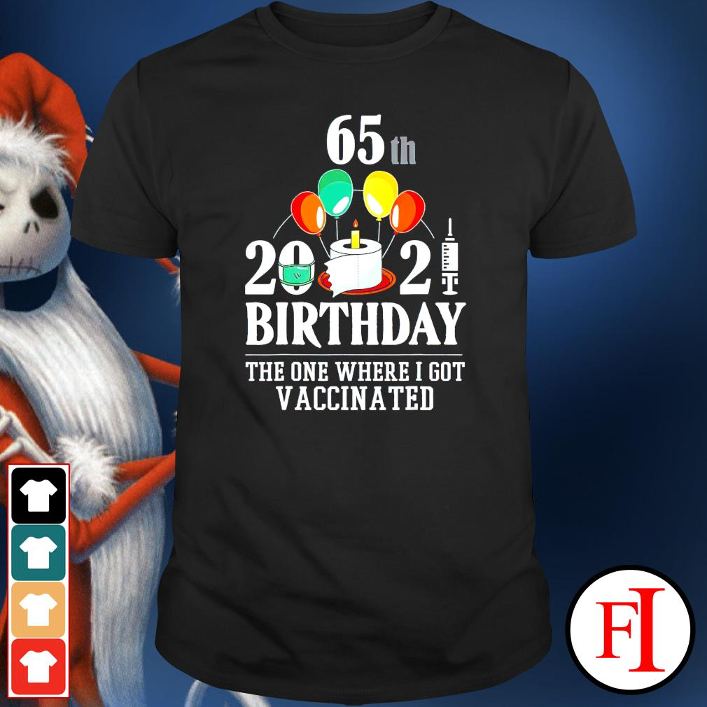 65th 2021 birthday the one where I got vaccinated shirt
