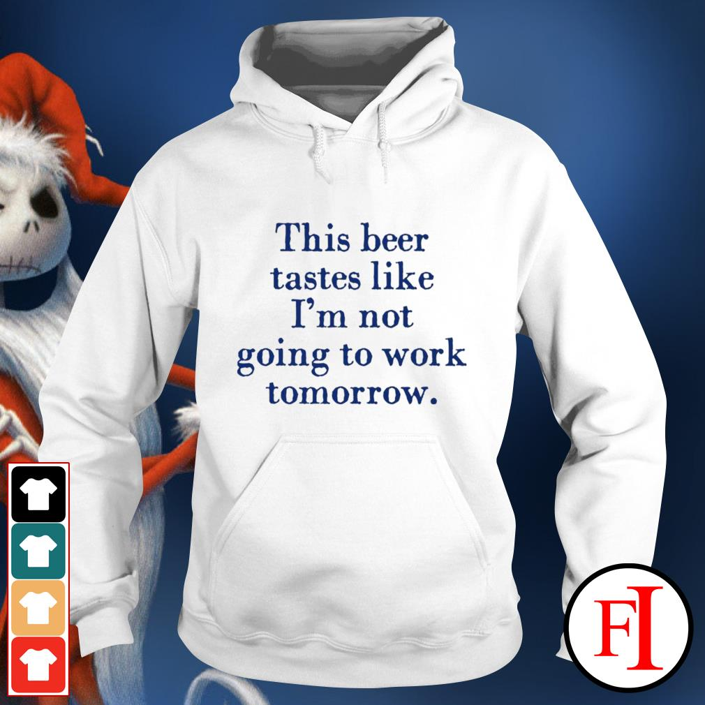 This beer tastes like I'm not going to work tomorrow hoodie