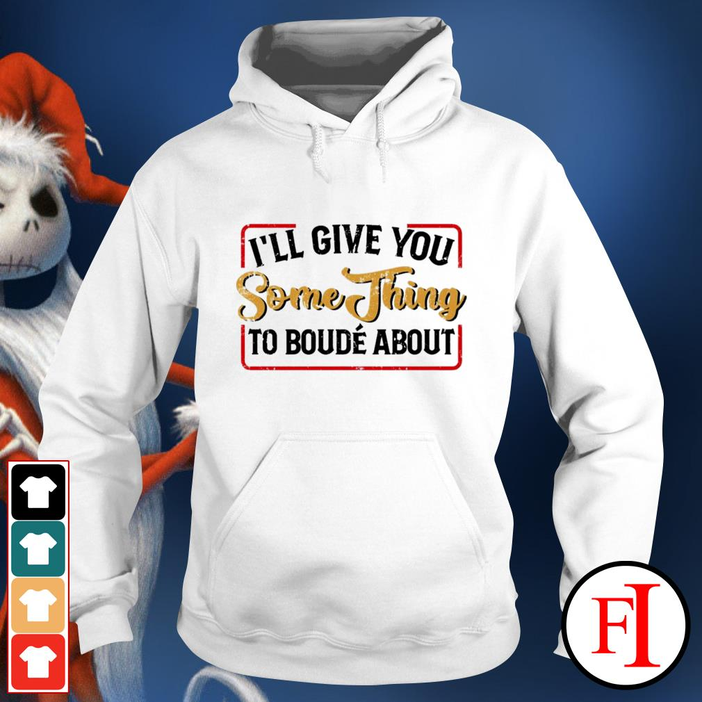 I'll give you something to boude about hoodie