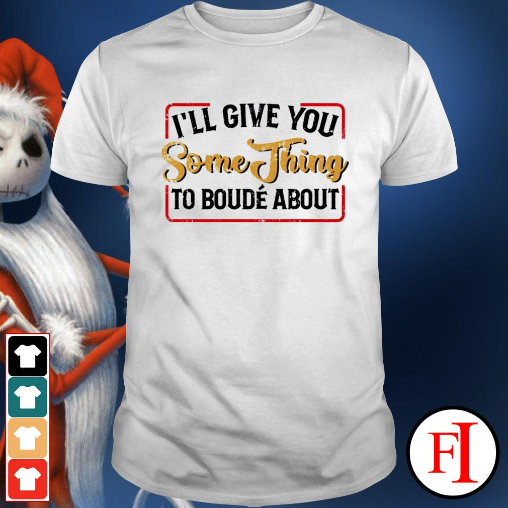 I'll give you something to boude about shirt