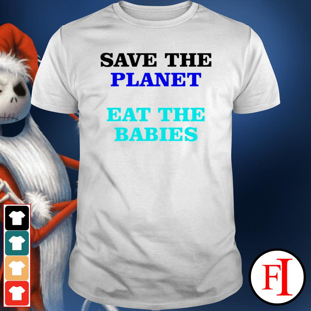 Save the palnet eat the babies shirt