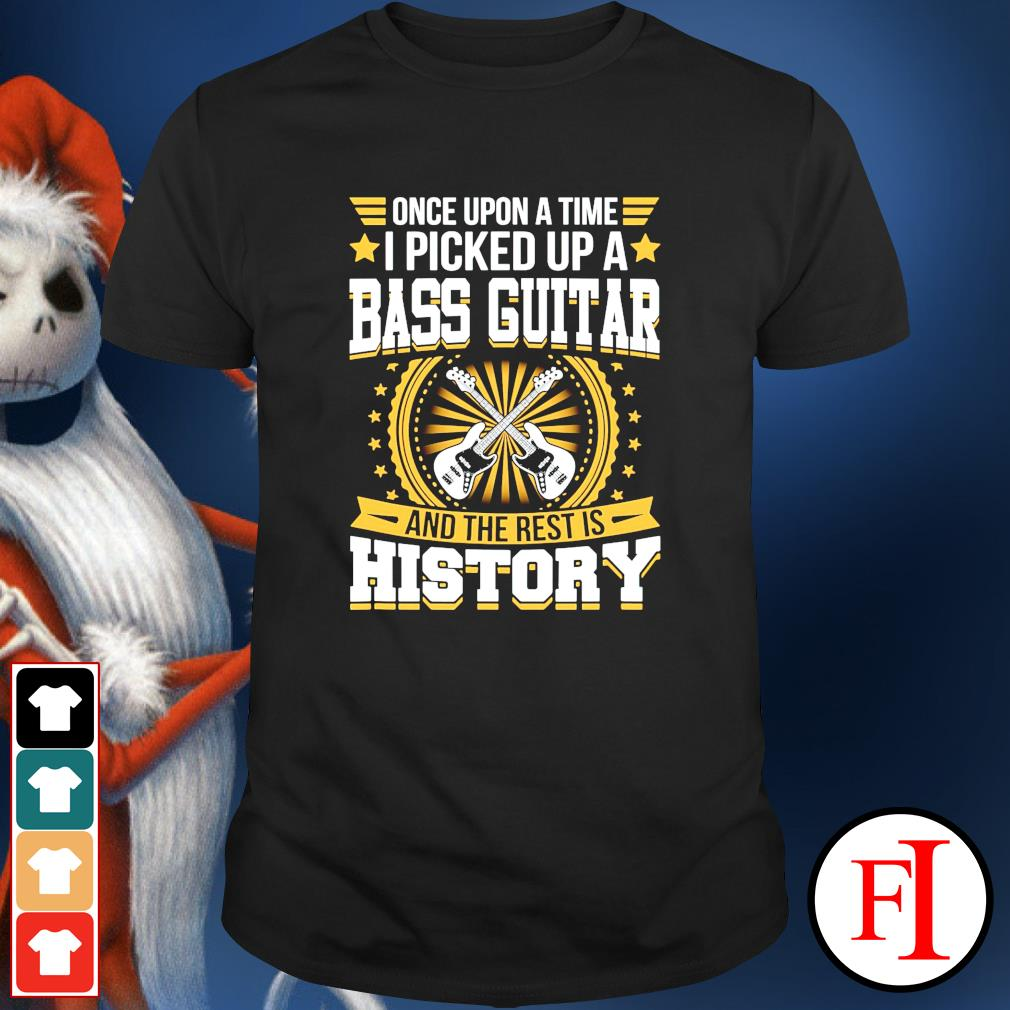 Once upon a time I picked up a bass guitar and the rest is history shirt