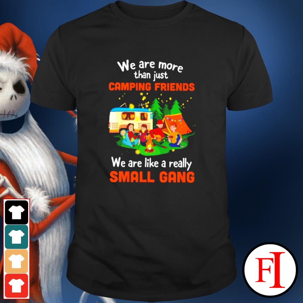 We are more than just camping friends we are like a really small gang shirt