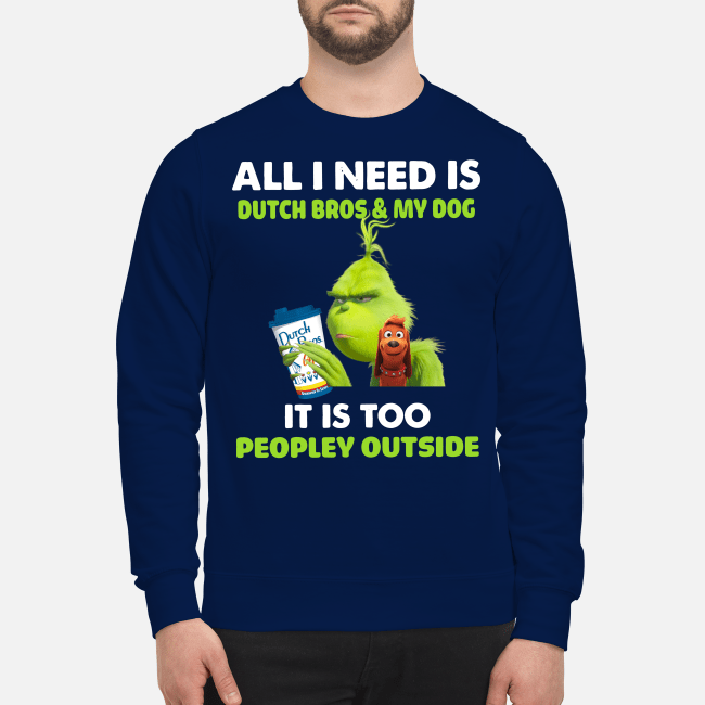 Official Grinch all I need is Dutch Bros and my dog it is too peopley outside Sweater