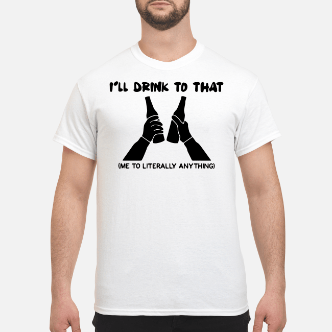 Official I'll drink to that me to literally anything Shirt