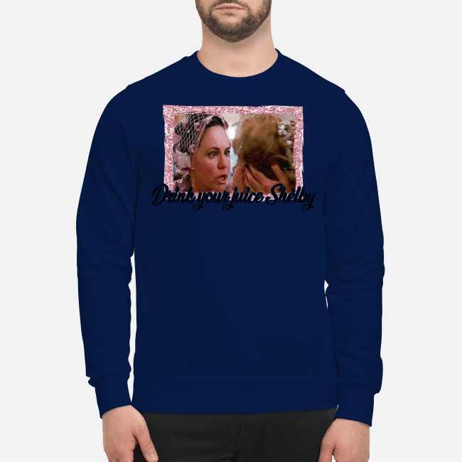 Official Steel Magnolias drink your juice Shelby Sweater