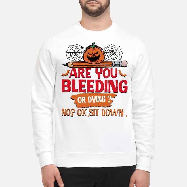 Official Halloween are you bleeding or dying no ok sit down Sweater