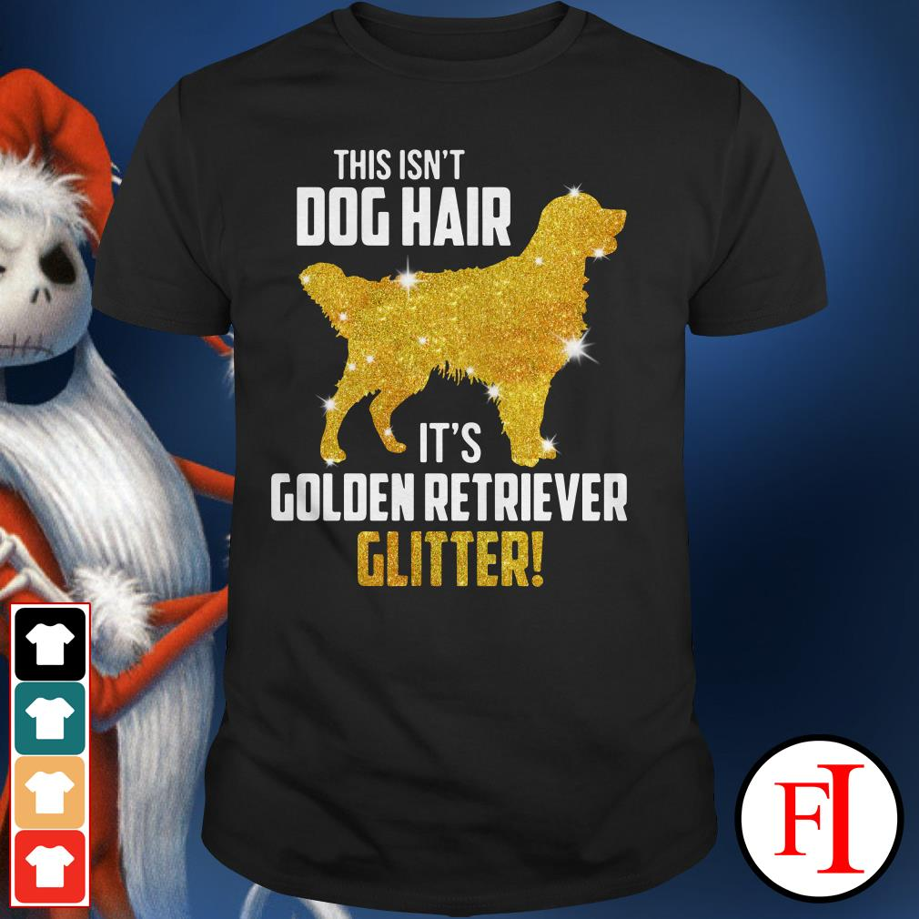 Golden Retriever glitter This isn't dog hair it's Shirt