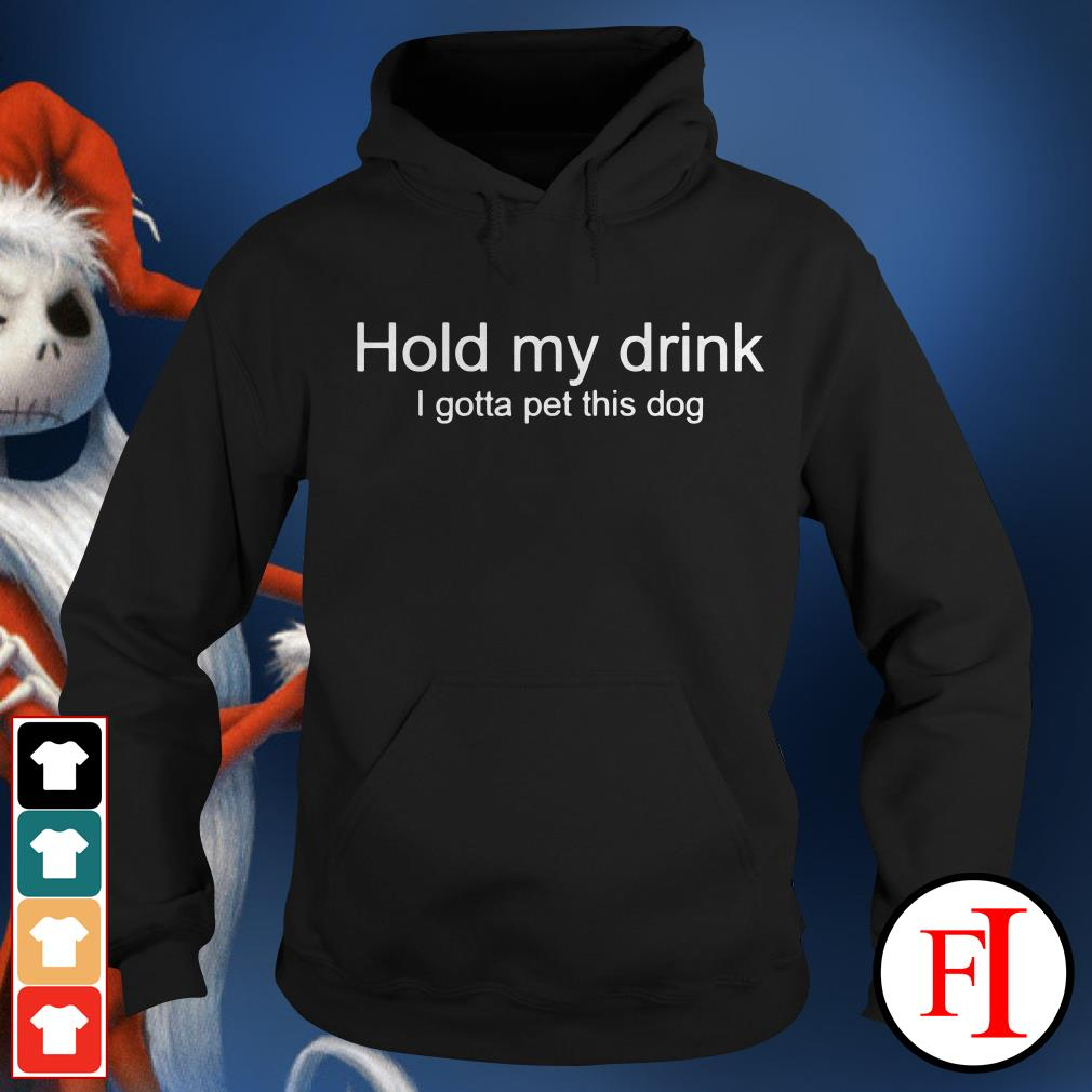 Official Hold my drink I gotta pet this dog Hoodie
