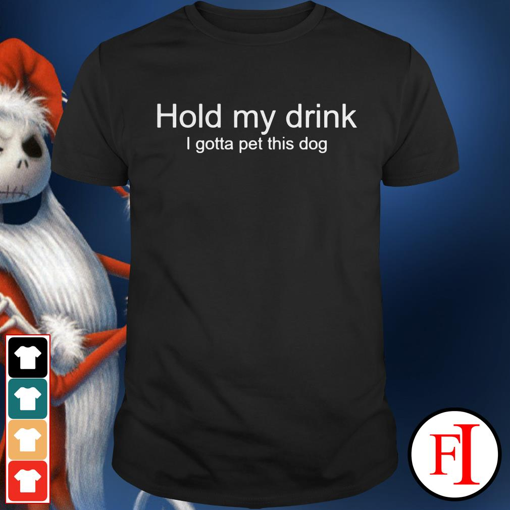 Official Hold my drink I gotta pet this dog Shirt