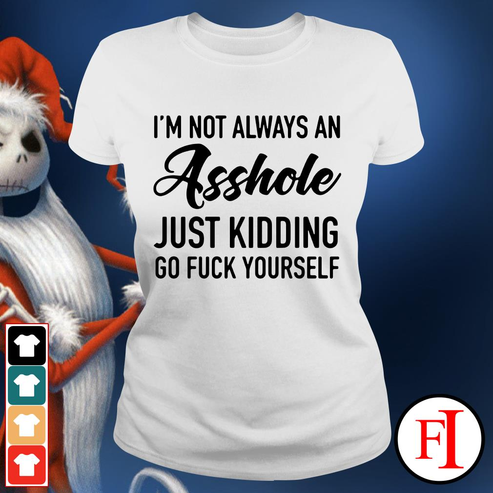 Official I'm not always an asshole just kidding go fuck yourself Ladies Tee