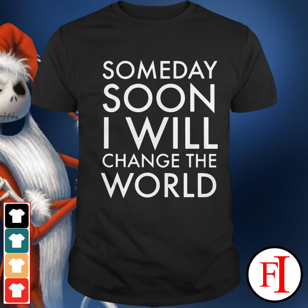 Official Someday soon I will change the world Shirt
