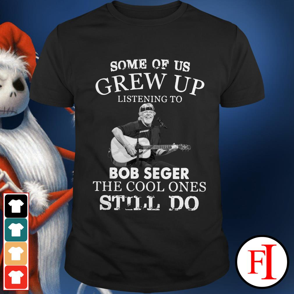 Official Some of us grew up listening to Bob Seger the cool ones still do Shirt
