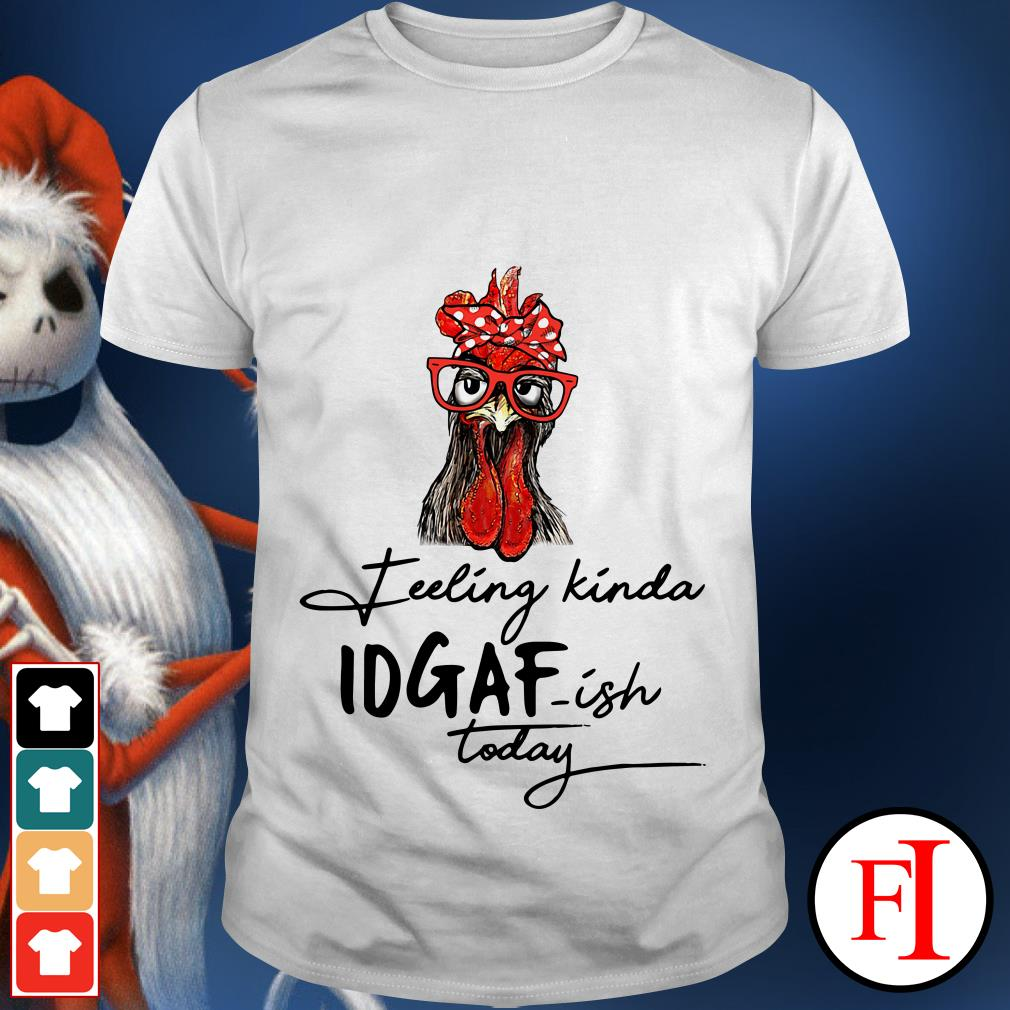 The Chicken feeling Kinda IDGAF-ish today shirt