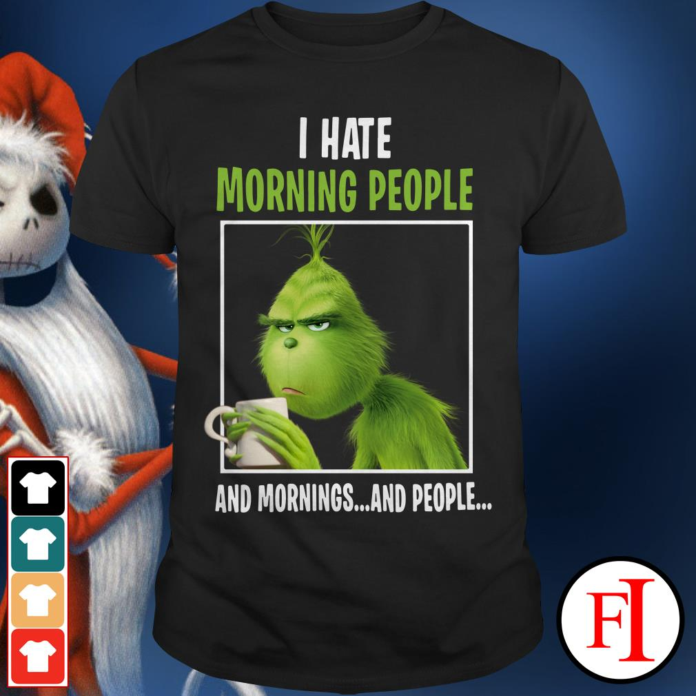 I hate morning people and mornings and people The Grinch Shirt