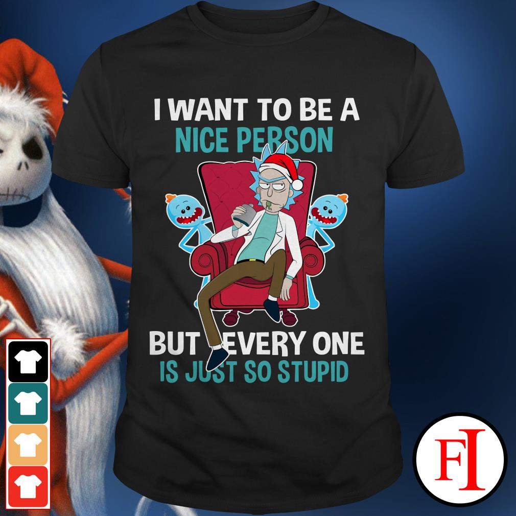 I want to be a nice person but every one is just so stupid Rick Sanchez Shirt