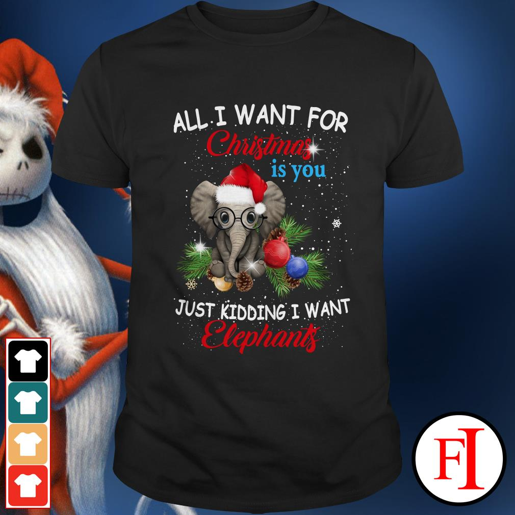 Official All I want for Christmas is you just kidding I want elephants Shirt