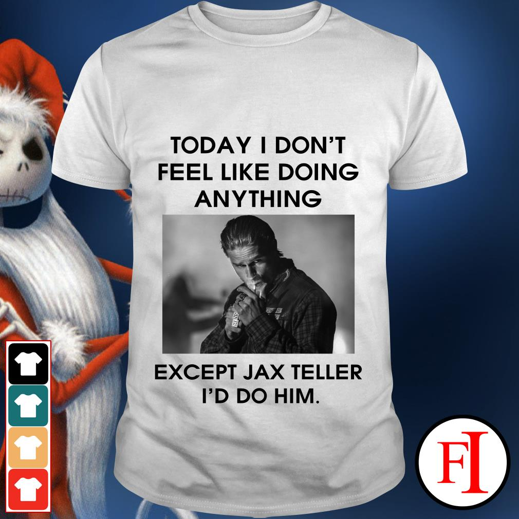 Today I don't feel like doing anything except Jax Teller I'd do Him shirt