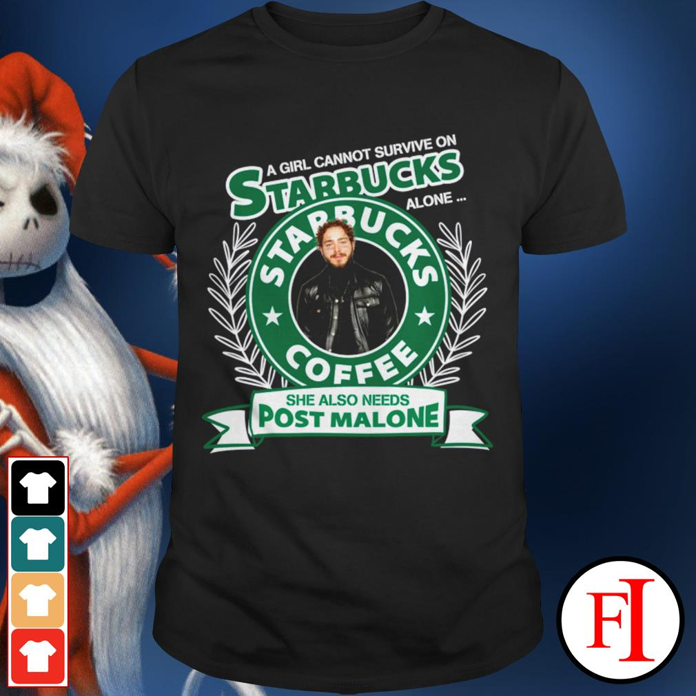 She also needs Post Malone A girl cannot survive on Starbucks alone shirt