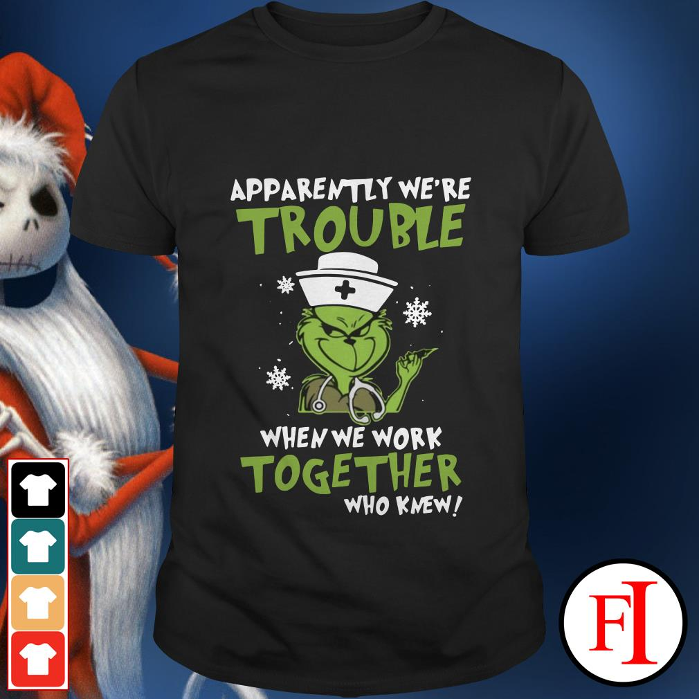 Apparently we're trouble the Grinch when We work together who knew shirt