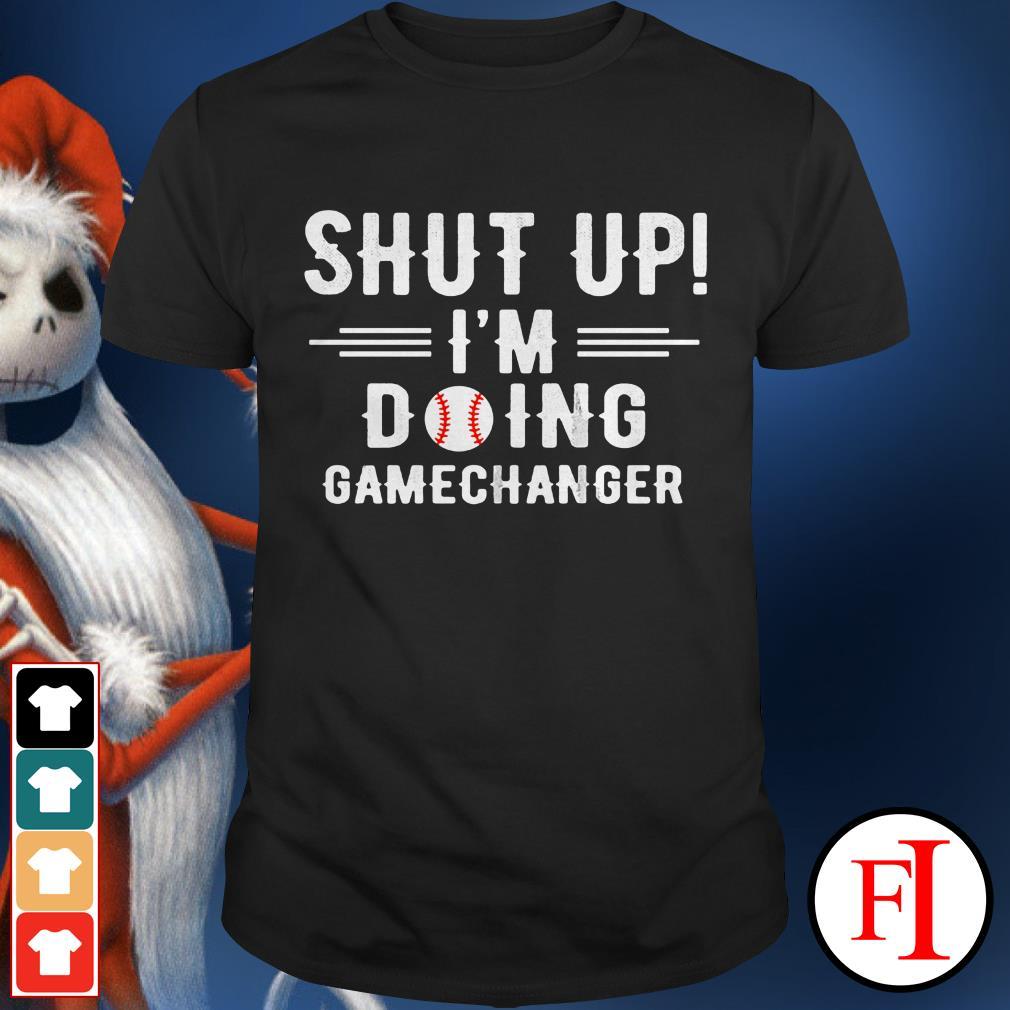 Baseball Gamechanger Shut up I'm Doing shirt