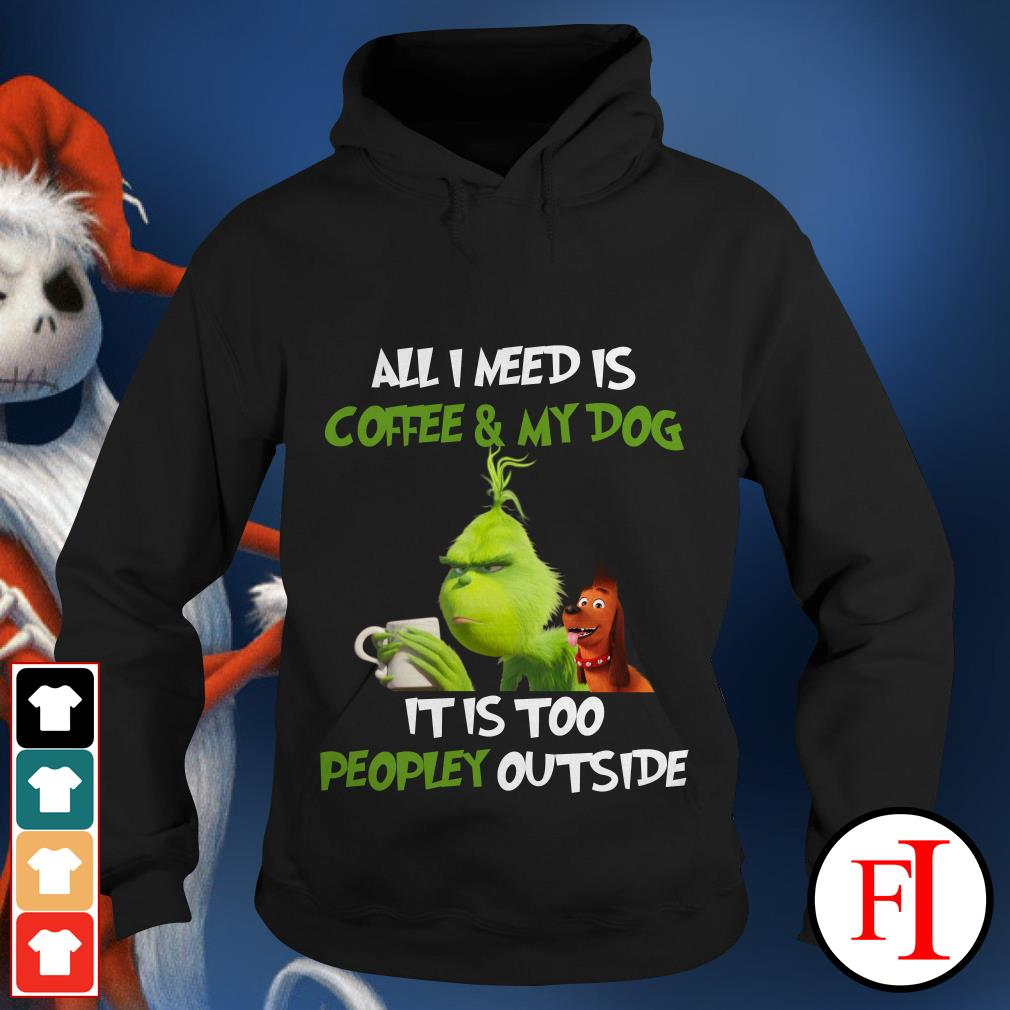 All I need is Coffee and My Dog It is too Peopley outside The Grinch Hoodie