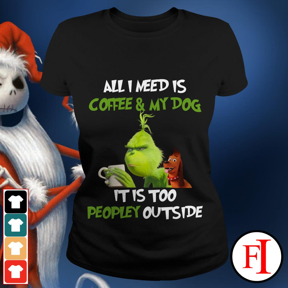 All I need is Coffee and My Dog It is too Peopley outside The Grinch Ladies tee