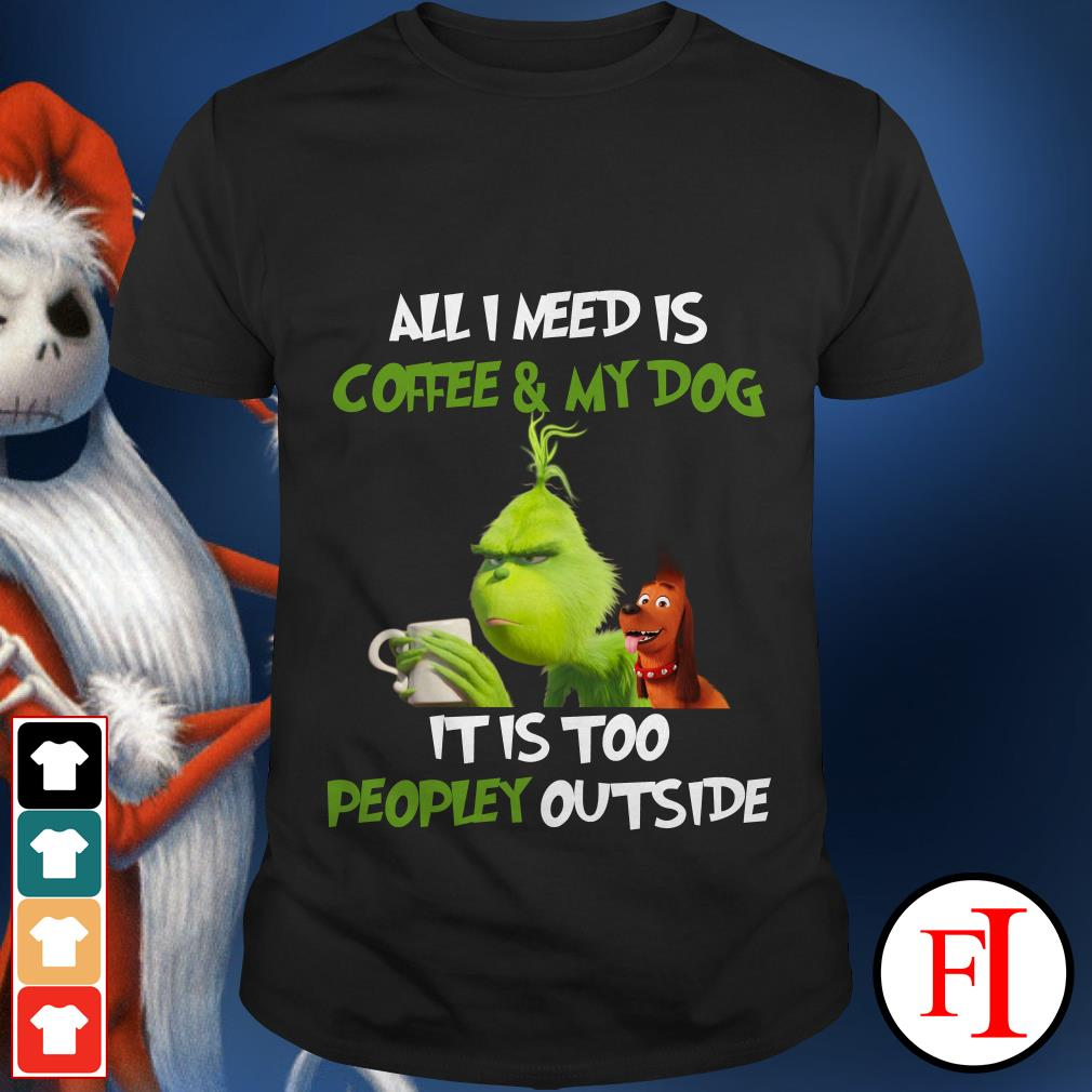 All I need is Coffee and My Dog It is too Peopley outside The Grinch shirt