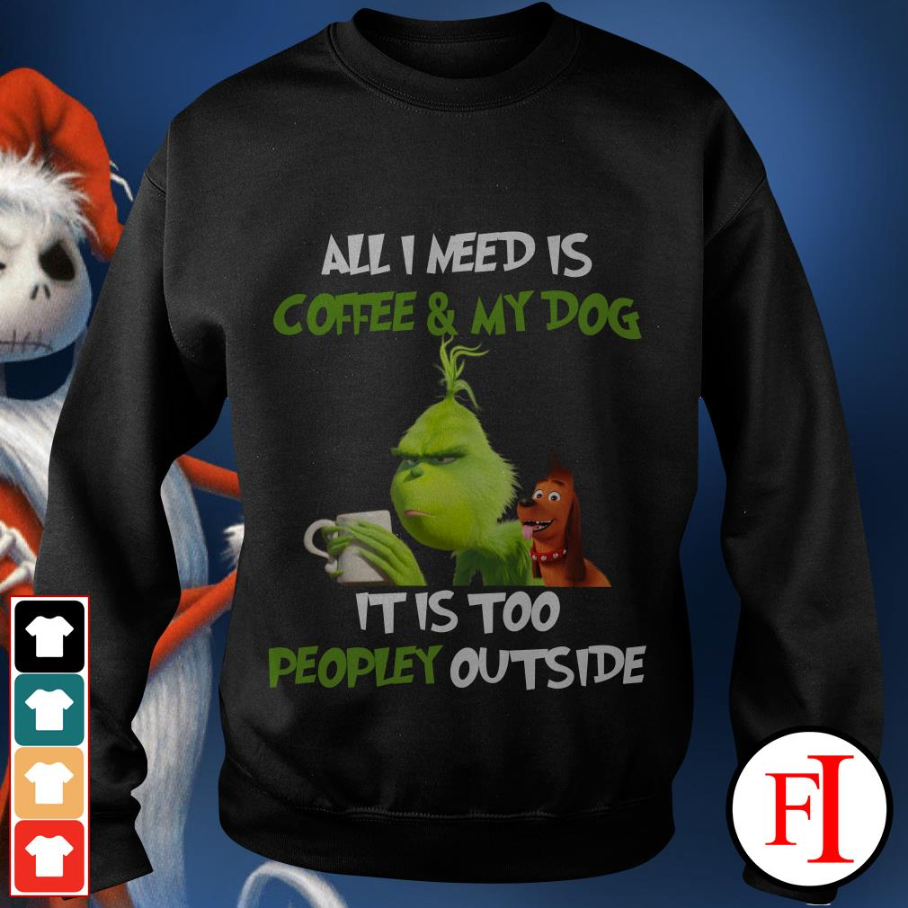 All I need is Coffee and My Dog It is too Peopley outside The Grinch Sweater