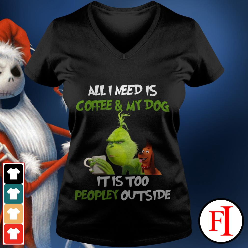 All I need is Coffee and My Dog It is too Peopley outside The Grinch V-neck t-shirt