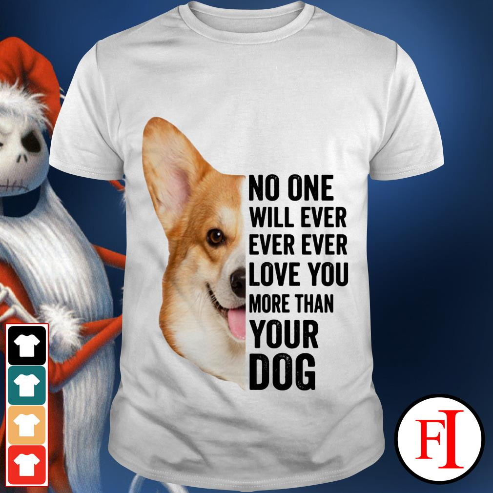No one will ever ever ever love You more than Your Dog Corgi shirt