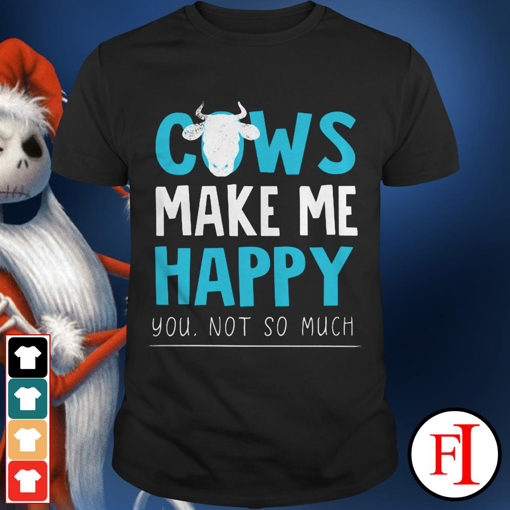 The Cows make me happy you not so much shirt