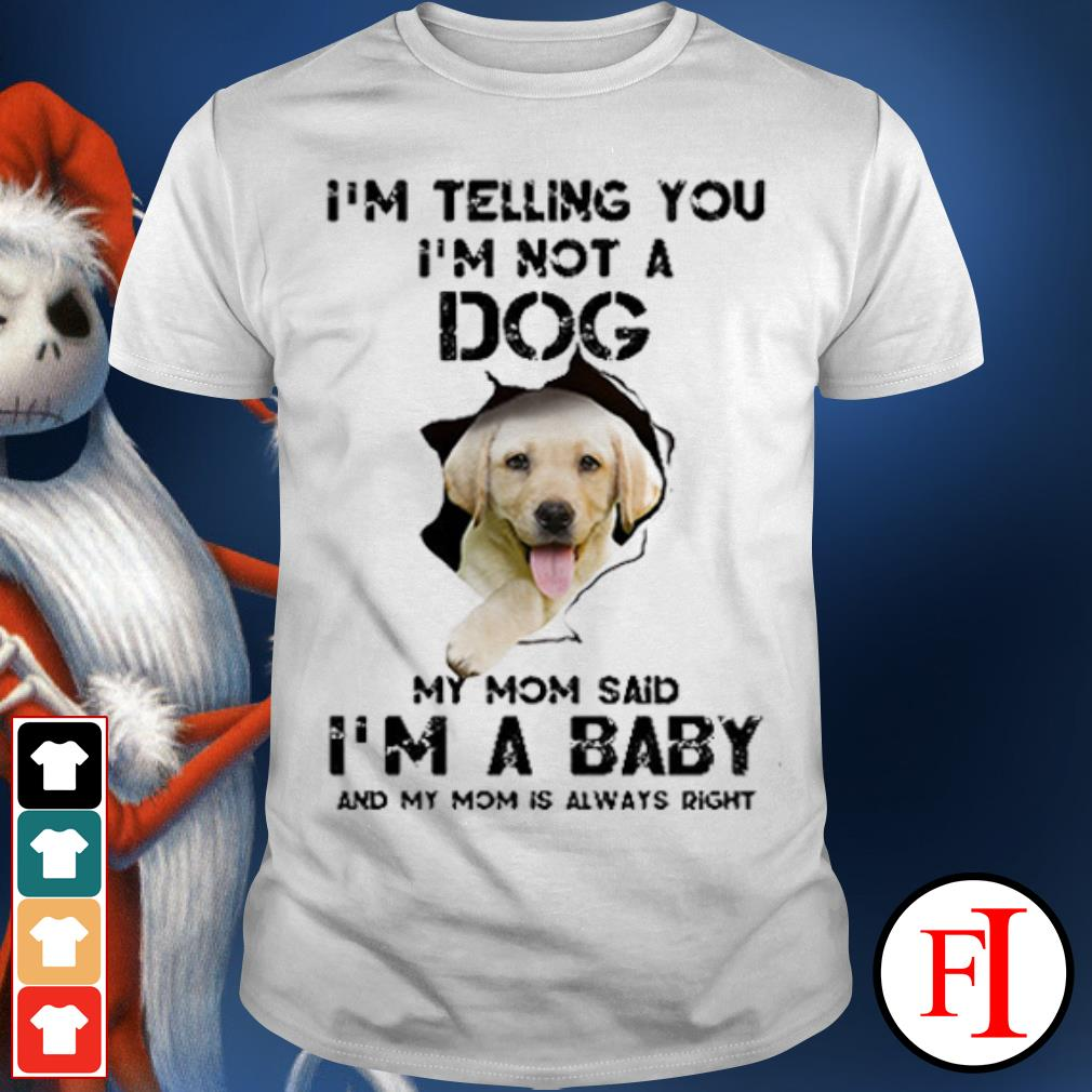 Dog Labrador Retriever when people say i'm just a Dog but my mom said i'm a baby and my mom is always right shirt