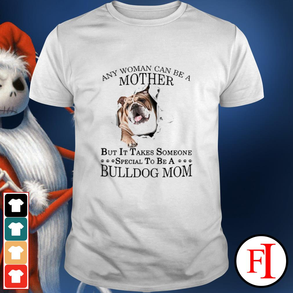 The Dog Any woman can be a mother but it takes someone special to be a Bulldog mom shirt