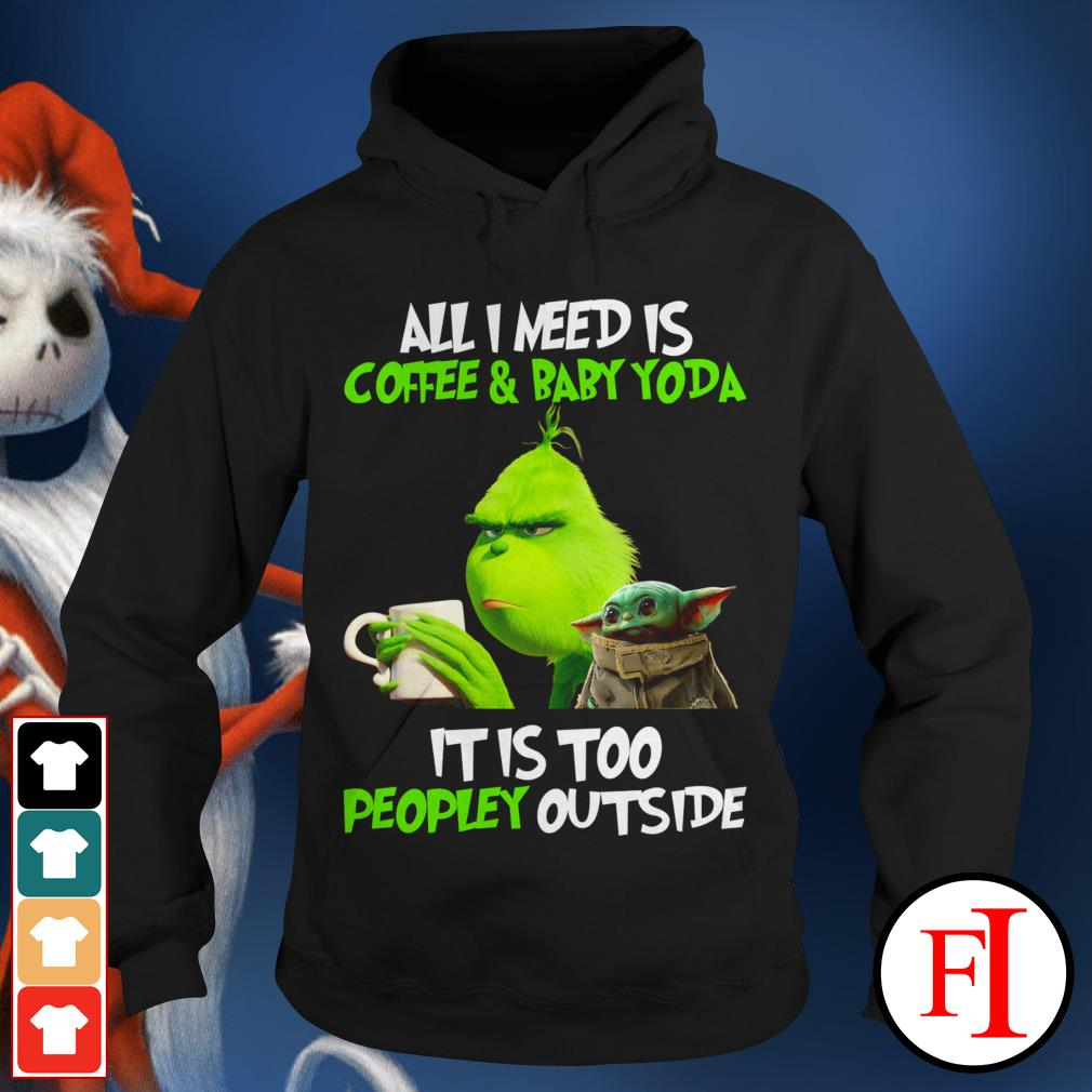 All I need is coffee and baby Yoda it is too peopley outside the Grinch Hoodie