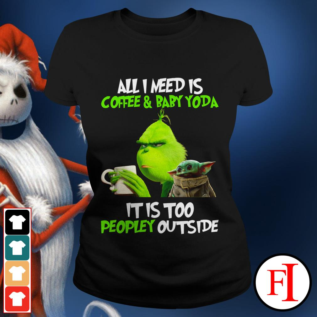 All I need is coffee and baby Yoda it is too peopley outside the Grinch Ladies tee