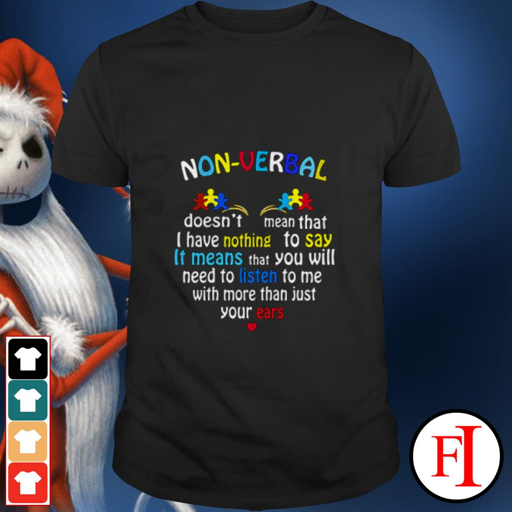 Non-verbal doesn't mean that I have nothing to say It means that you will need to listen to me with more than just your ears shirt