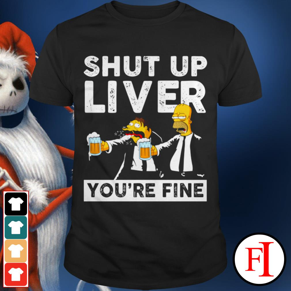Shut up liver you're fine Simpson shirt